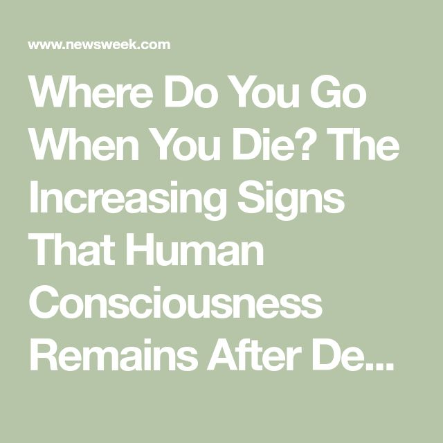 Where Do You Go When You Die? The Increasing Signs That Human Consciousness Remains After Death