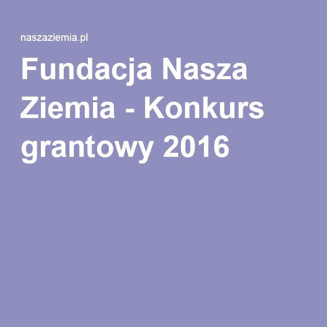 Fundacja Nasza Ziemia - Konkurs grantowy 2016