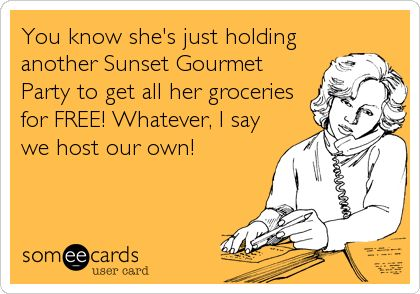 You know she's just holding another Sunset Gourmet Party to get all her groceries for FREE! Whatever, I say we host our own!