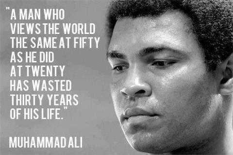 If you view the world the same at 50 as you did at 20, then you wasted those 30 years - Muhammed Ali