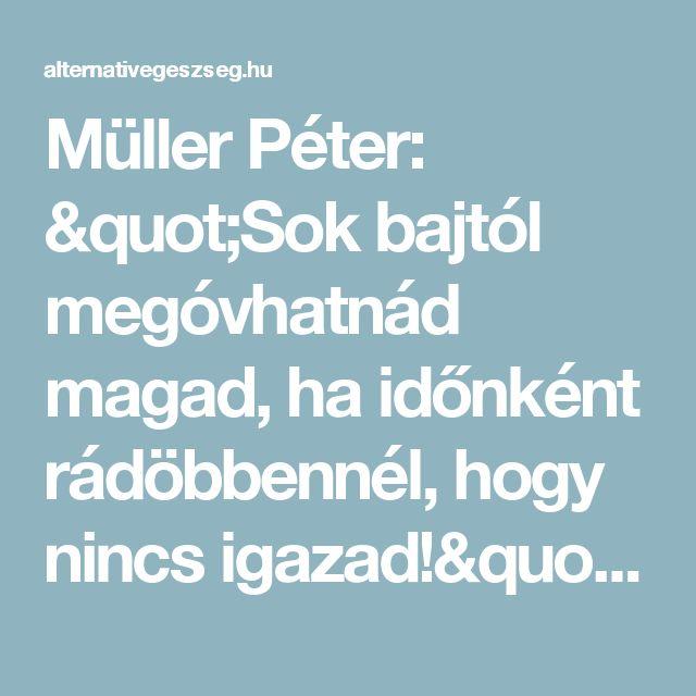 """Müller Péter: """"Sok bajtól megóvhatnád magad, ha időnként rádöbbennél, hogy nincs igazad!"""" - Alternatív egészség"""
