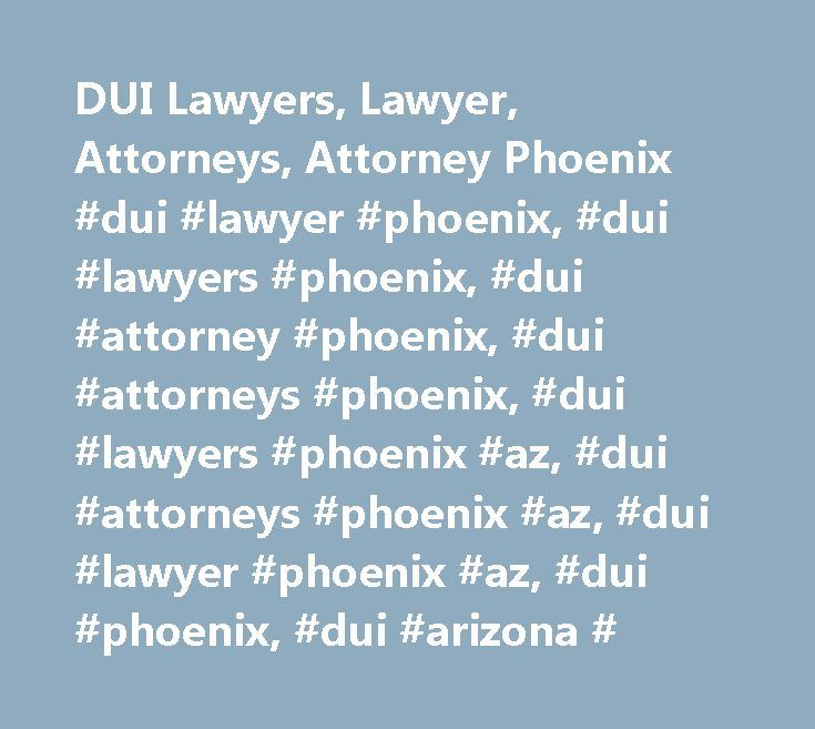 DUI Lawyers, Lawyer, Attorneys, Attorney Phoenix #dui #lawyer #phoenix, #dui #lawyers #phoenix, #dui #attorney #phoenix, #dui #attorneys #phoenix, #dui #lawyers #phoenix #az, #dui #attorneys #phoenix #az, #dui #lawyer #phoenix #az, #dui #phoenix, #dui #arizona # http://california.nef2.com/dui-lawyers-lawyer-attorneys-attorney-phoenix-dui-lawyer-phoenix-dui-lawyers-phoenix-dui-attorney-phoenix-dui-attorneys-phoenix-dui-lawyers-phoenix-az-dui-attorneys-phoenix/  # PHOENIX DUI LAWYERS Phoenix…