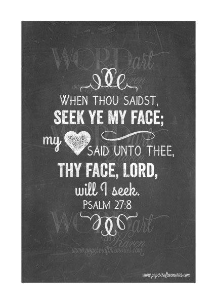 Psalms 27:8 KJV  When thou saidst, Seek ye my face; my heart said unto thee, Thy face, Lord, will I seek.