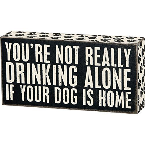 You're Not Really Drinking Alone If Your Dog Is Home - Wood Box Sign - Black & White for wall hanging, table or desk 8-in