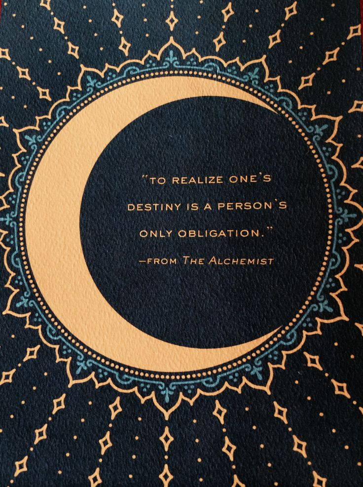 """To realise one's destiny is a person's only obligation.""  - The Alchemist 
