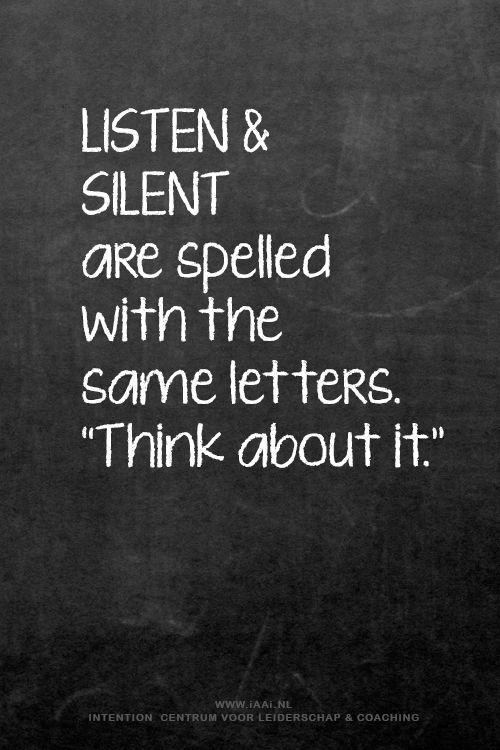 LISTEN. SILENT Twee woorden, dezelfde letters: een heel andere betekenis. Maar Ze liggen eigenlijk heel dicht bij elkaar. Zonder een luisterend oor is er geen gesprek. Je kunt beiden wel je verhaal willen doen, maar wanneer dit door elkaar gebeurt, wordt dit een complete chaos. Dus het luisteren is van het grootste belang. Het is niet voor niets dat we 2 oren hebben en slechts 1 mond! INTENTION centrum voor Leiderschap & Coaching. Opleiding ICF gecertificeerd. Johan van Bavel