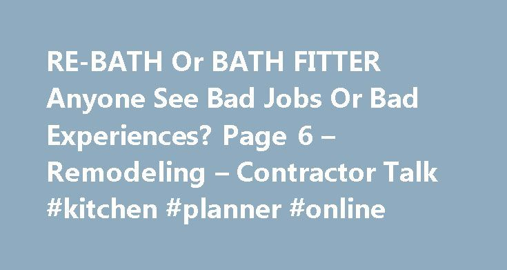 RE-BATH Or BATH FITTER Anyone See Bad Jobs Or Bad Experiences? Page 6 – Remodeling – Contractor Talk #kitchen #planner #online http://kitchen.nef2.com/re-bath-or-bath-fitter-anyone-see-bad-jobs-or-bad-experiences-page-6-remodeling-contractor-talk-kitchen-planner-online/  #kitchen fitter jobs # RE-BATH Or BATH FITTER Anyone See Bad Jobs Or Bad Experiences. Re: RE-BATH Or BATH FITTER Anyone See Bad Jobs Or Bad Experiences. i was doing an exterior repaint on a house..the homeowner hired RE-BATH…
