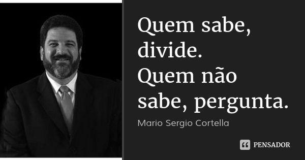 Quem sabe, divide. Quem não sabe, pergunta. — Mario Sergio Cortella