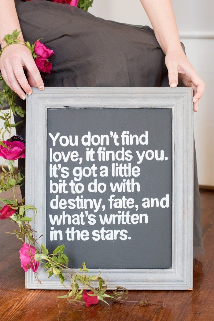 """You don't find love, it finds you. It's got a little bit to do with destiny, fate, and what's written in the stars."""