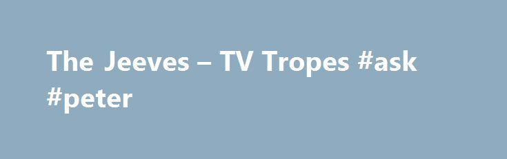 "The Jeeves – TV Tropes #ask #peter http://ask.nef2.com/2017/04/30/the-jeeves-tv-tropes-ask-peter/  #ask jevees # The Jeeves Ever notice a lot of butlers are named Jeeves? You know, I think when you name a baby ""Jeeves"". you've pretty much mapped out his future, wouldn't you say? Not much chance he's gonna be a hitman, I think, after that. ""Terribly sorry, sir, but I'm going to have to whack you."" The Jeeves is the perfect British butler, valet, or manservant. Always well-dressed, unfailingly…"