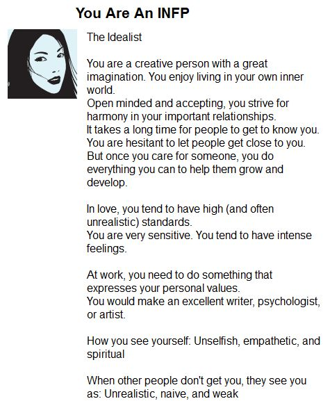 This is SOO me. Every time I take the test, I'm an INFP. I even took the super long test in my personal development class.. And still I am an INFP. I'm pretty proud though! Even though my downfalls in my personality can make overcoming things difficult, I still wouldn't want to be any other way. I just need to learn to accept it and become more confident in myself and I'll be fine. =]