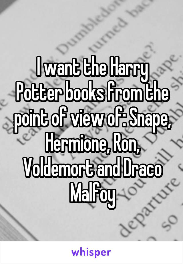 I want the Harry Potter books from the point of view of: Snape, Hermione, Ron, Voldemort and Draco Malfoy