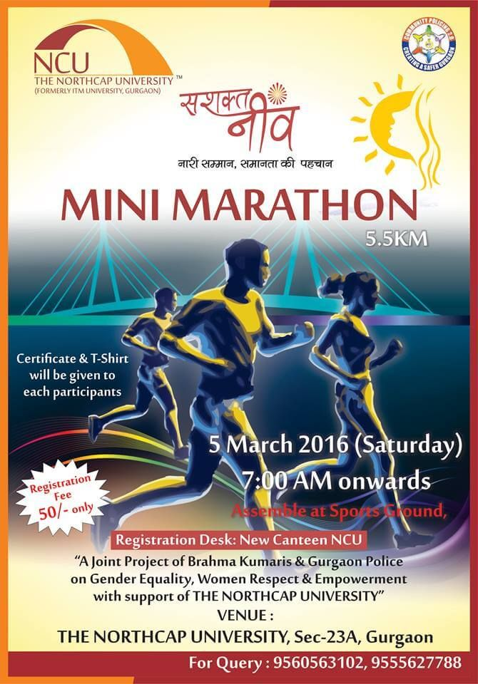 Brahma Kumaris and Gurgaon Police with support of The NORTHCAP UNIVERSITY is organising MINI MARATHON (5.5 Km) to support gender equality and women empowerment. We request you all to come,participate and run to support equality in India. Marathon Date- 5th March,2016 Timings- 7:00 am onwards Venue- The NorthCap University #TheNorthCapUniversity #MiniMarathon #Run #support #participate #womenempowerment #genderequality