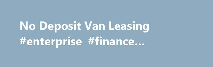 No Deposit Van Leasing #enterprise #finance #guarantee http://cash.remmont.com/no-deposit-van-leasing-enterprise-finance-guarantee/  #van finance deals # No Deposit Van Leasing No deposit van leasing is the ideal way to quickly get into your desired van with no lump sum or VAT payments up front. Leasing is a great way to plan your... Read more