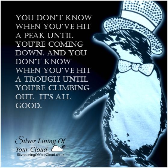 You don't know when you've hit a peak until you're coming down. And you don't know when you've hit a trough until you're climbing out. It's all good. –David Brent..._More fantastic quotes on: https://www.facebook.com/SilverLiningOfYourCloud  _Follow my Quote Blog on: http://silverliningofyourcloud.wordpress.com/