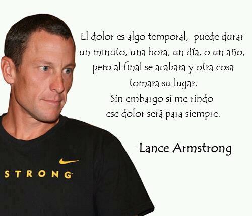 El dolor es algo temporal, puede durar un minuto, una hora, un día o un año, pero al final se acabara y otra cosa tomará su lugar. Sin embargo si me rindo ese dolor será para siempre. Lance Armstrong