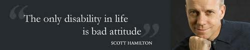 """The only disability in life is a bad attitude."" ~ Scott Hamilton"
