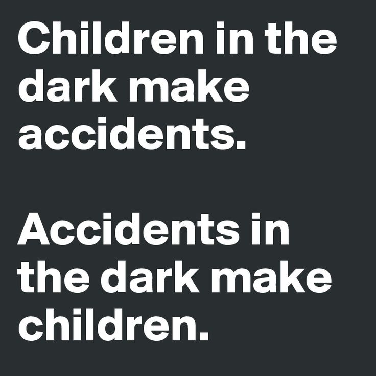 """Children in the dark make accidents. Accidents in the dark makes children."""