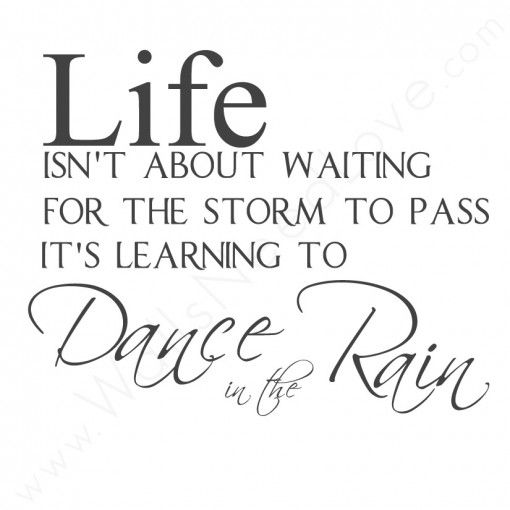 """Life Isn't About Waiting For the Storm to Pass... It's Learning to Dance in the Rain."""