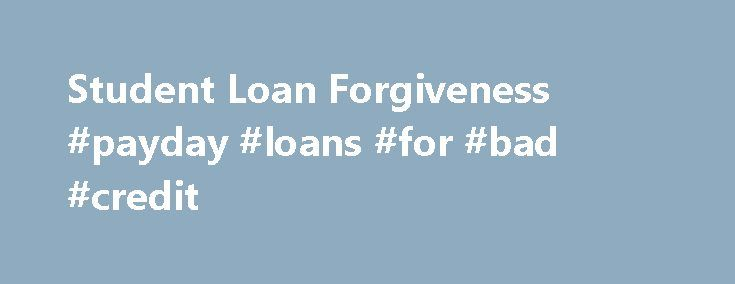 Student Loan Forgiveness #payday #loans #for #bad #credit http://nef2.com/student-loan-forgiveness-payday-loans-for-bad-credit/  #student loan repayment # Student Loan Forgiveness When student loan debt is out of sync with income, it can cause borrowers to abandon a career in a low-paying profession. For example, a public defender or prosecutor may have more than $100,000 in law school debt, but a much lower starting salary, yielding a debt-to-income ratio...