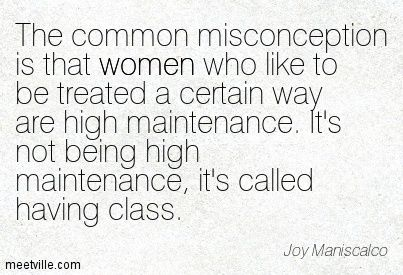 The common misconception is that women who like to be treated a certain way are high maintenance. It's not being high maintenance, it's called having class. Joy Maniscalco