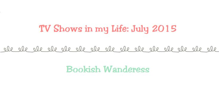 TV Shows in my Life: July 2015 (Bookish Wanderess)