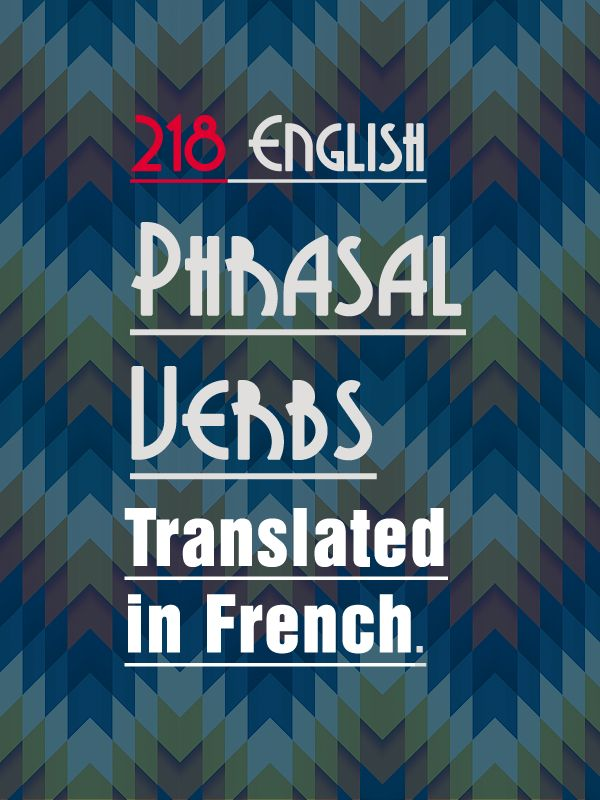 Talk in French List of 218 Phrasal Verbs translated in French. » Talk in French