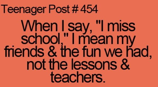 True. I don't care about all that learning crap I just wanna see my friends and my boyfriend!! That's all I care about doing at school.