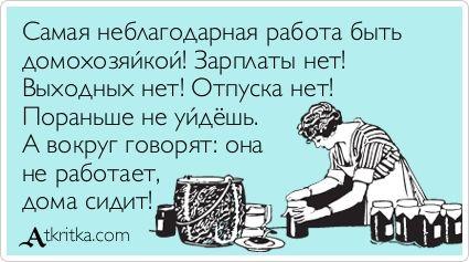 Самая неблагодарная работа быть  домохозяйкой! Зарплаты нет!  Выходных нет! Отпуска нет!  Пораньше не уйдёшь.  А вокруг говорят: она  не работает,  дома сидит!