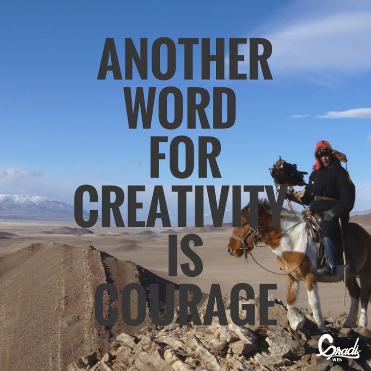 Creativity and courage walk hand in hand.