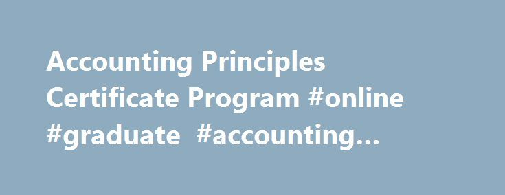 Accounting Principles Certificate Program #online #graduate #accounting #courses http://jamaica.remmont.com/accounting-principles-certificate-program-online-graduate-accounting-courses/  # Accounting Certificate Learn how to compile, analyze, and prepare critical financial information for a range of business initiatives. Through this professional graduate certificate, you develop basic knowledge in accounting for application in a range of industries and professions. Key learning outcomes…