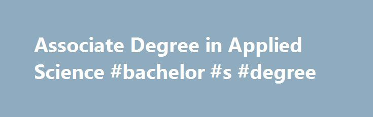 Associate Degree in Applied Science #bachelor #s #degree http://degree.nef2.com/associate-degree-in-applied-science-bachelor-s-degree/  #applied science degree # Associate in Applied Science Degree The Associate in Applied Science (AAS) degree program is designed to meet the needs of mid-career adults in a wide range of applied fields. Students select the option, or major, that matches their expertise or profession. Applied Science Degree Credits Students usually enter with many of the…