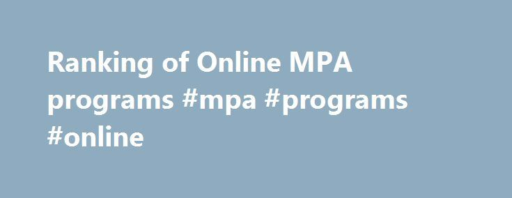 "Ranking of Online MPA programs #mpa #programs #online http://missouri.remmont.com/ranking-of-online-mpa-programs-mpa-programs-online/  # Online MPA programs compared ""If students need or want to earn a masters degree online in the MPA career area, they have a lot of choices,"" said psychologist and educator Vicky Phillips, founder of Essex Junction, Vt.-based GetEducated.com . Her organization is a consumer group that publishes online college rankings and online university ratings based on…"