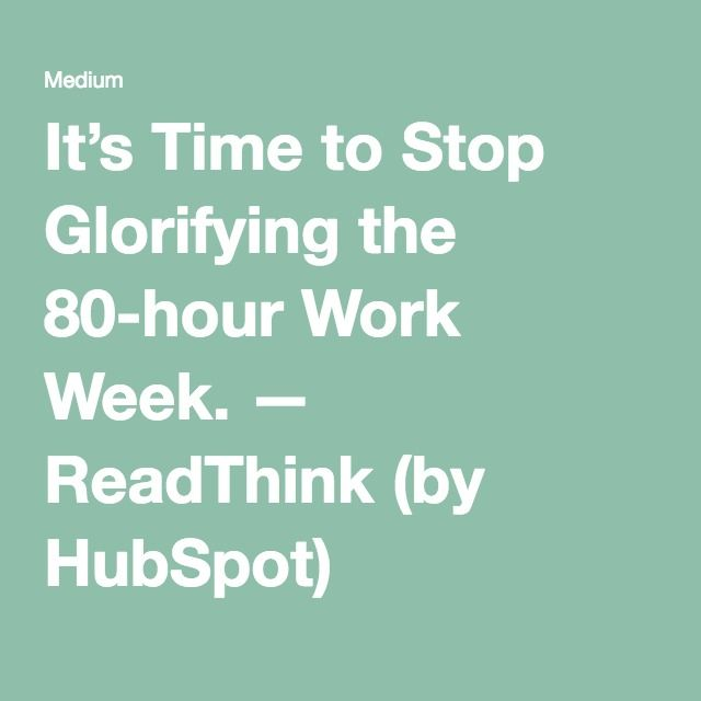 It's Time to Stop Glorifying the 80-hour Work Week. — ReadThink (by HubSpot)