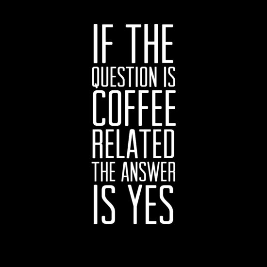 Coffee. Always. Yes.