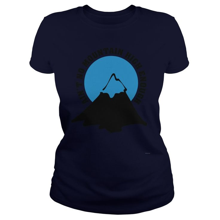 Ain't no mountain high enough T-Shirt #gift #ideas #Popular #Everything #Videos #Shop #Animals #pets #Architecture #Art #Cars #motorcycles #Celebrities #DIY #crafts #Design #Education #Entertainment #Food #drink #Gardening #Geek #Hair #beauty #Health #fitness #History #Holidays #events #Home decor #Humor #Illustrations #posters #Kids #parenting #Men #Outdoors #Photography #Products #Quotes #Science #nature #Sports #Tattoos #Technology #Travel #Weddings #Women