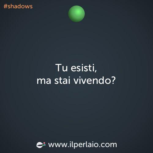 Tu esisti, ma stai vivendo? #perla #perle #frase #frasi #esistere #vivere #shadows