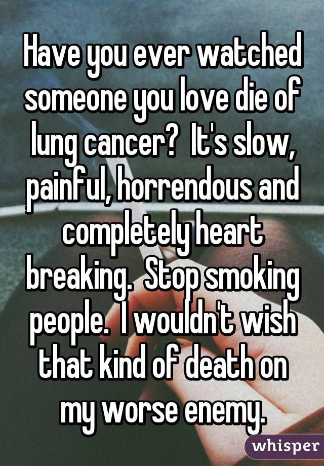 Have you ever watched someone you love die of lung cancer? It's ...