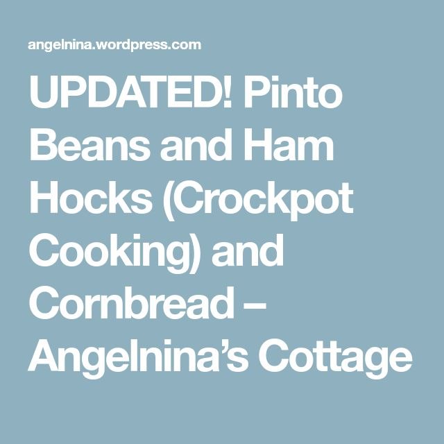 UPDATED! Pinto Beans and Ham Hocks (Crockpot Cooking) and Cornbread – Angelnina's Cottage