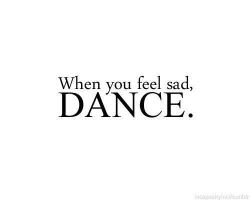 You can't dance and be sad at the same time :)