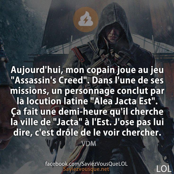 """Aujourd'hui, mon copain joue au jeu """"Assassin's Creed"""". Dans l'une de ses missions, un personnage conclut par la locution latine """"Alea Jacta Est"""". Ça fait une demi-heure qu'il cherche la ville de """"Jacta"""" à l'Est. J'ose pas lui dire, c'est drôle de le voir chercher!"""