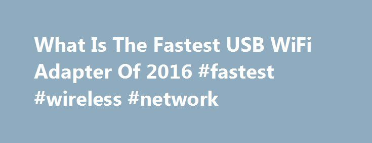 What Is The Fastest USB WiFi Adapter Of 2016 #fastest #wireless #network http://louisville.remmont.com/what-is-the-fastest-usb-wifi-adapter-of-2016-fastest-wireless-network/  # What Is The Fastest USB WiFi Adapter Of 2016 This is good news if you have recently upgraded your router to 802.11ac and your computer only uses Wireless-N. Many computers don t currently have 802.11ac compatibility. If your computer falls into this category upgrading a laptop/desktop to 802.11ac is easy with a USB…