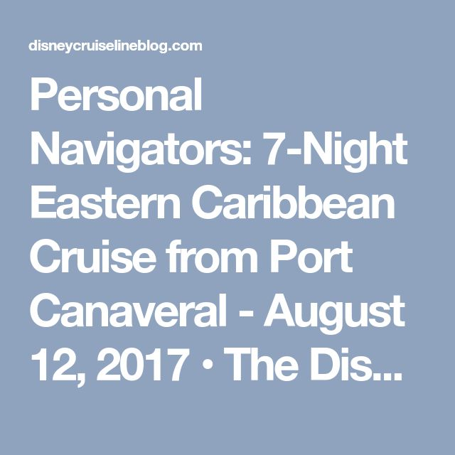Personal Navigators: 7-Night Eastern Caribbean Cruise from Port Canaveral - August 12, 2017 • The Disney Cruise Line Blog