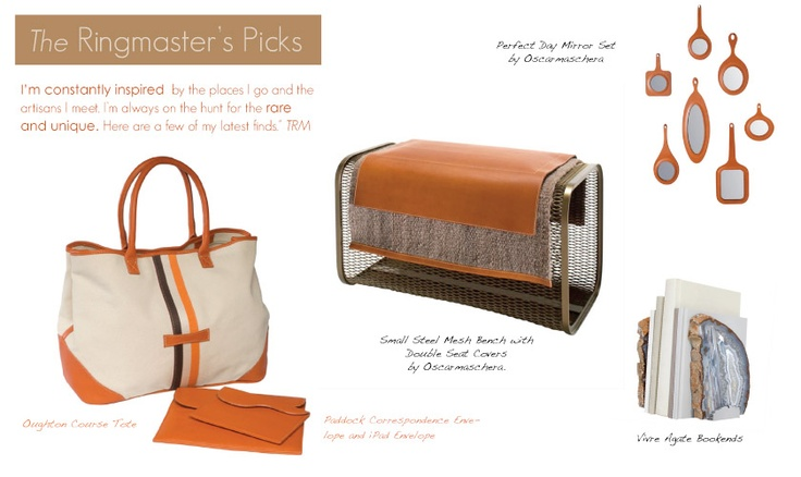 The Ringmaster's Picks for mom... he's constantly inspired by the places he goes and the artisans he meets. He's always on the hunt for the rare and unique. A few of his latest finds include the Paddock Correspondence Envelope and OScar Maschera's steel and suede bench.