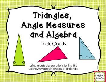 Triangles, Angles and Algebra Task Cards- set of 18 task cards using the sum of angles in a triangle, variables, writing algebraic equations and solving to find the unknown value.  By Hello Learning $