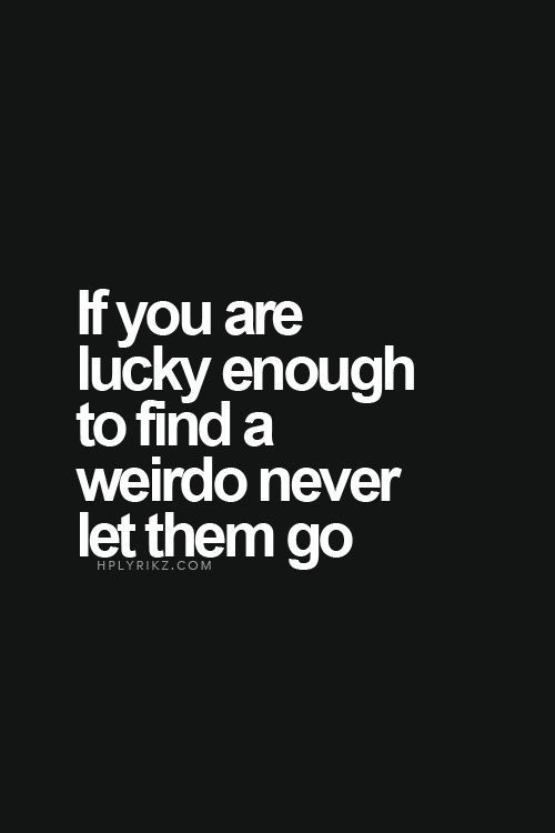if you are lucky enough to find a weirdo never let them go