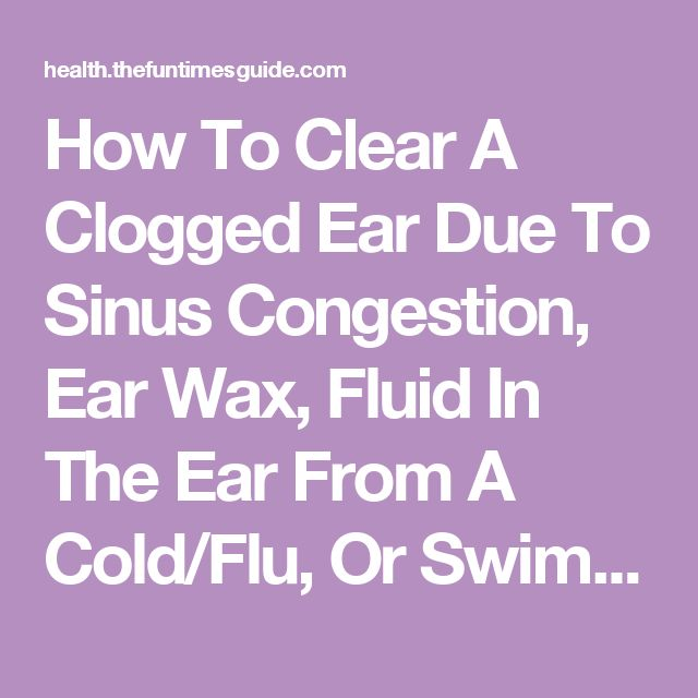 How To Clear A Clogged Ear Due To Sinus Congestion, Ear Wax, Fluid In The Ear…