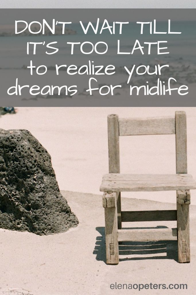Midlife is the time for you to start enjoying all of the things that you put off.Your dreams CAN turn into regrets of old age. Don't wait till it is too late.