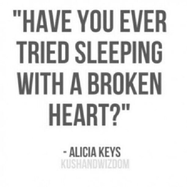 Have you ever tried sleeping with a broken heart?                                                                                                                                                                                 More