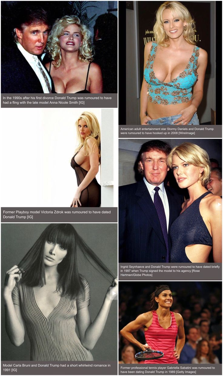 Women rumored to have had relationships with Donald Trump:  Model Anna Nicole Smith, Adult Entertainment Star Stormy Daniels, Playboy Model Victoria Zdrok, Model Carla Bruni, Model Ingrid Seynhaeve, and Professional Tennis Player Gabriella Sabatini.